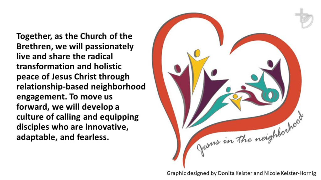 Together, as the Church of the Brethren, we will passionately live and share the radical transformation and holistic peace of Jesus Christ through relationship-based neighborhood engagement. To move us forward, we will develop a culture of calling and equipping disciples who are innovative, adaptable, and fearless.