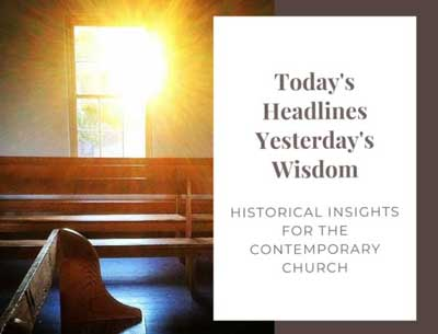 Today's Headlines, Yesterday's Wisdom: Historical Insights for the Contemporary Church